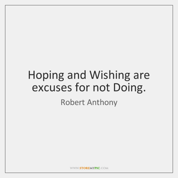 Hoping and Wishing are excuses for not Doing.