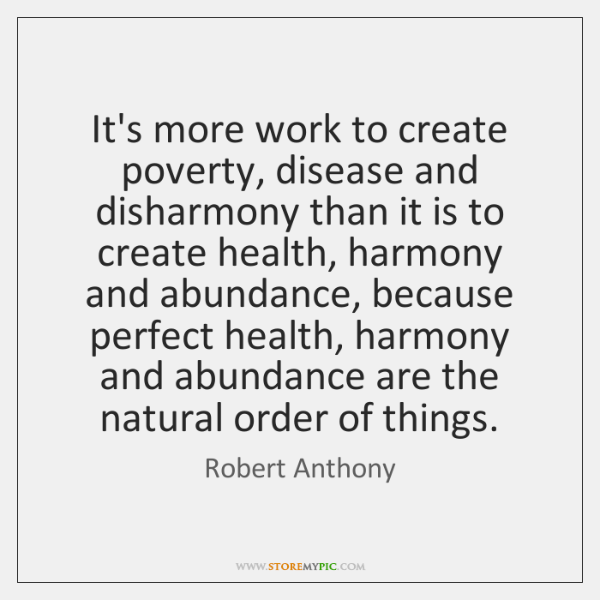 It's more work to create poverty, disease and disharmony than it is ...