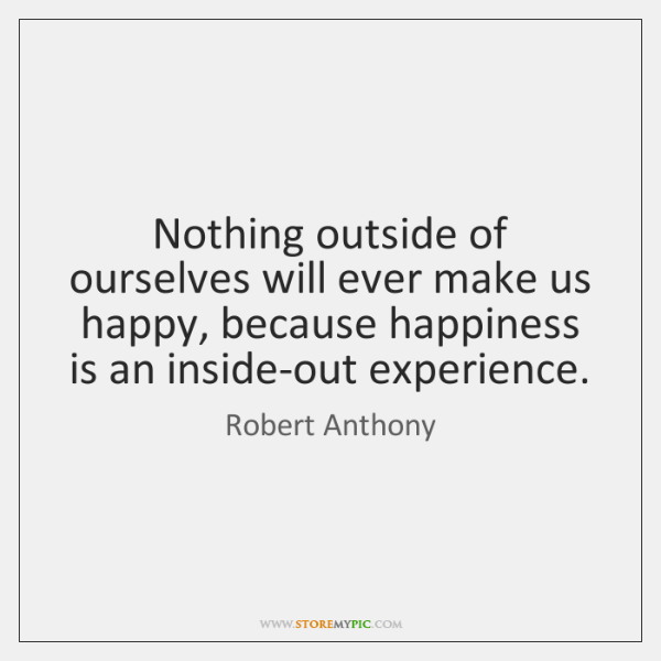 Nothing outside of ourselves will ever make us happy, because happiness is ...