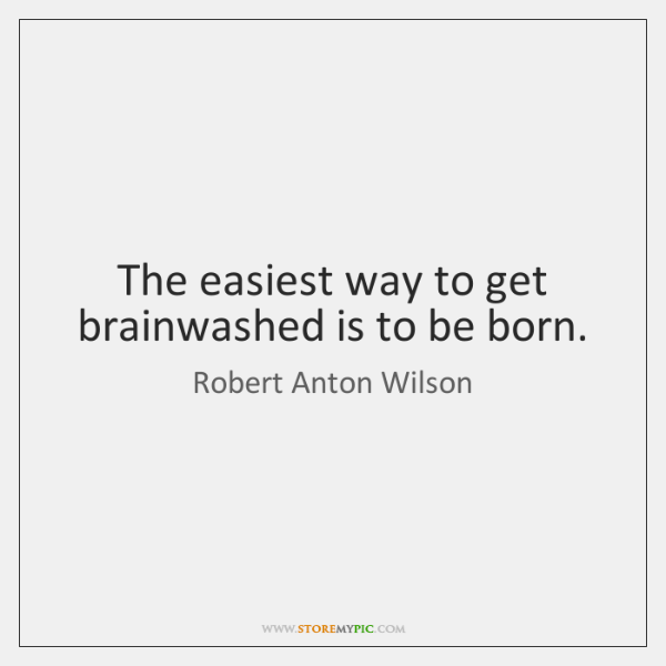 The easiest way to get brainwashed is to be born.
