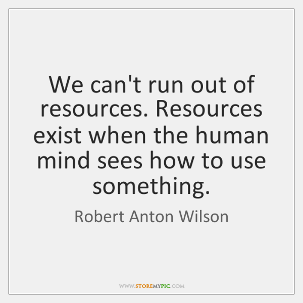 We can't run out of resources. Resources exist when the human mind ...