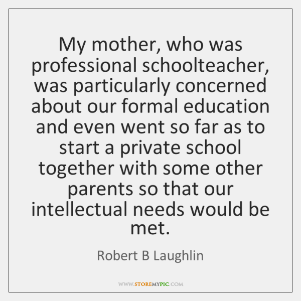 My mother, who was professional schoolteacher, was particularly concerned about our formal ...