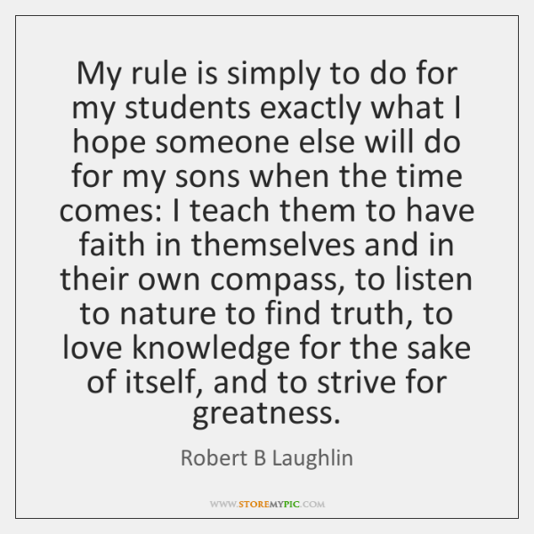 My rule is simply to do for my students exactly what I ...