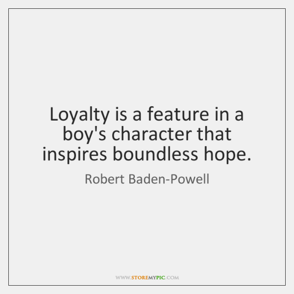 Loyalty is a feature in a boy's character that inspires boundless hope.