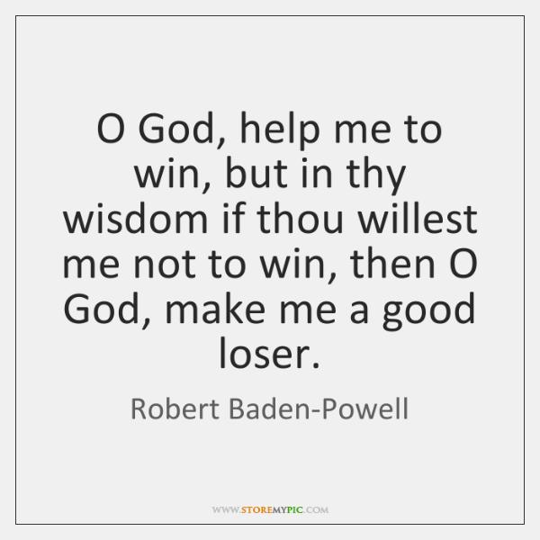 O God, help me to win, but in thy wisdom if thou ...