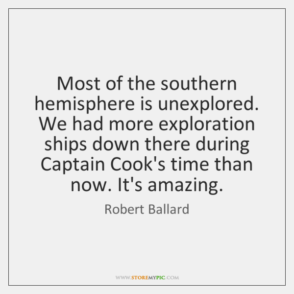 Most of the southern hemisphere is unexplored. We had more exploration ships ...