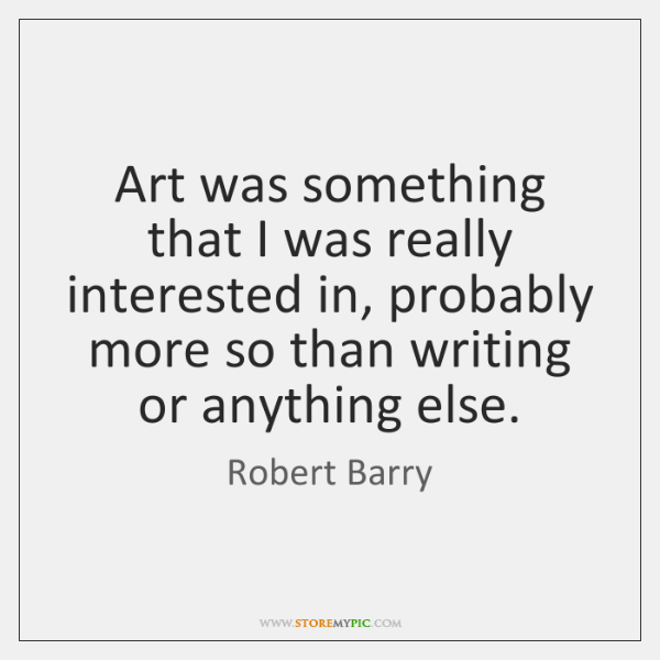 Art was something that I was really interested in, probably more so ...
