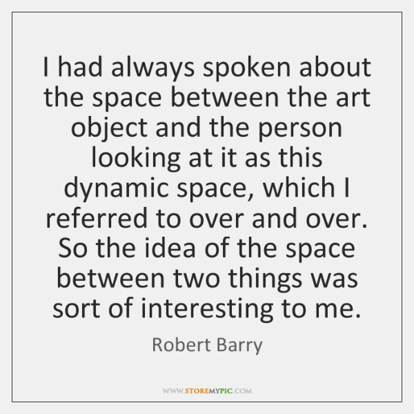 I had always spoken about the space between the art object and ...