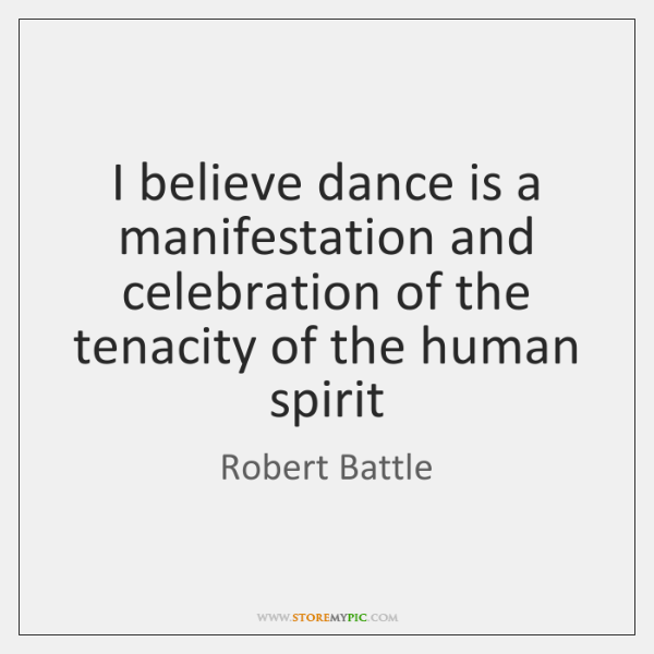 I believe dance is a manifestation and celebration of the tenacity of ...