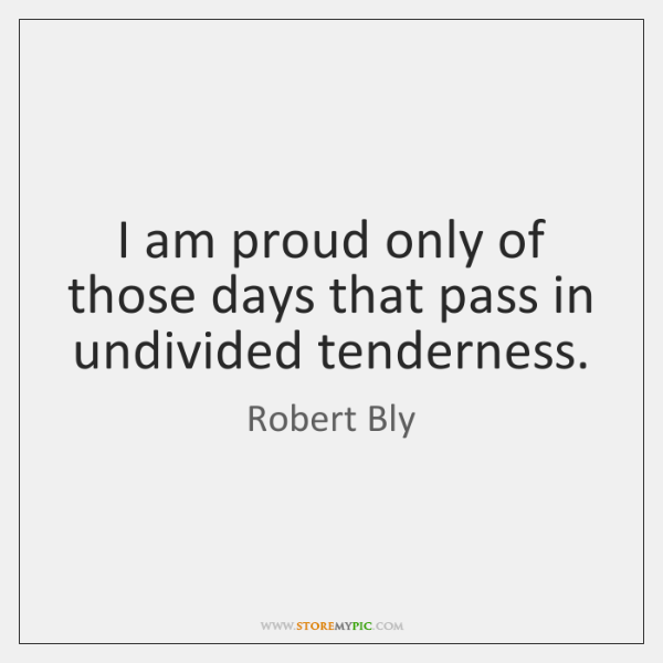 I am proud only of those days that pass in undivided tenderness.