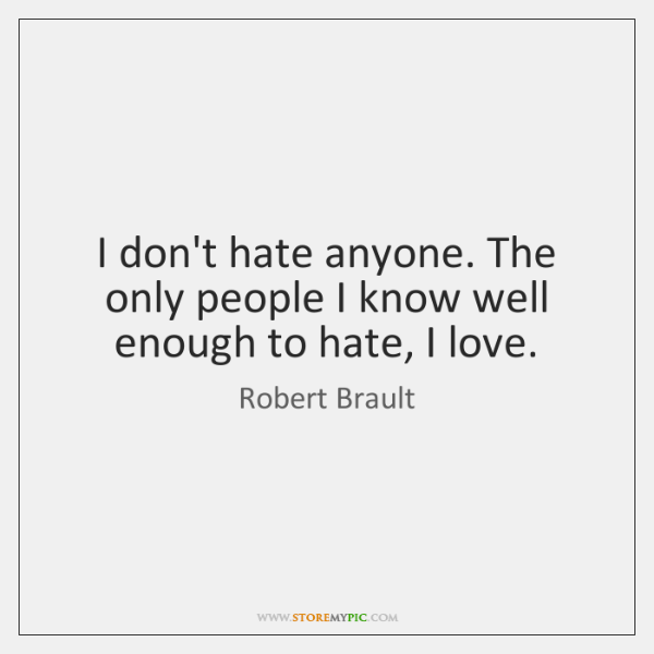 I don't hate anyone. The only people I know well enough to ...