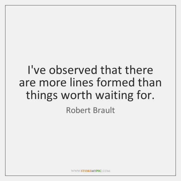 I've observed that there are more lines formed than things worth waiting ...