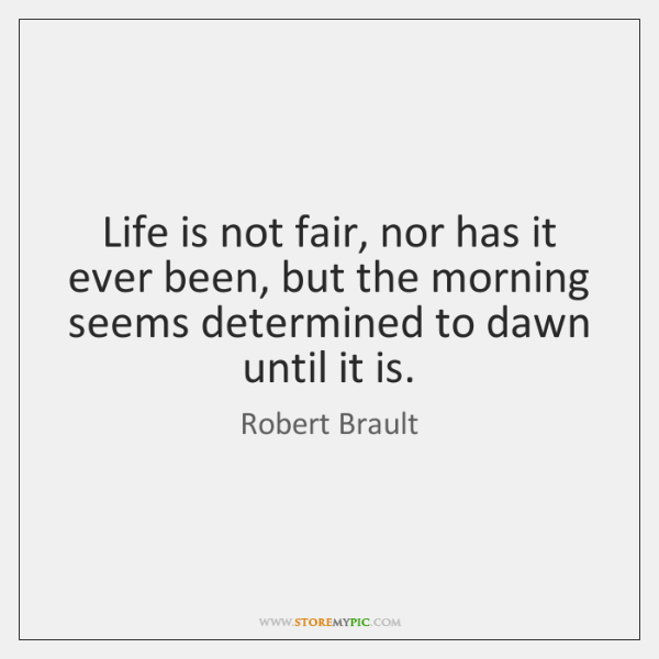 Life is not fair, nor has it ever been, but the morning ...