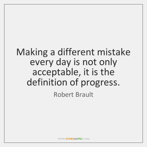 Making a different mistake every day is not only acceptable, it is ...