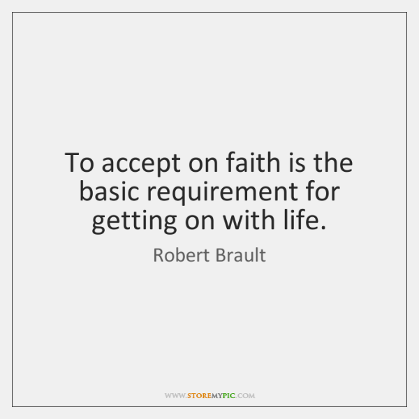 To accept on faith is the basic requirement for getting on with ...