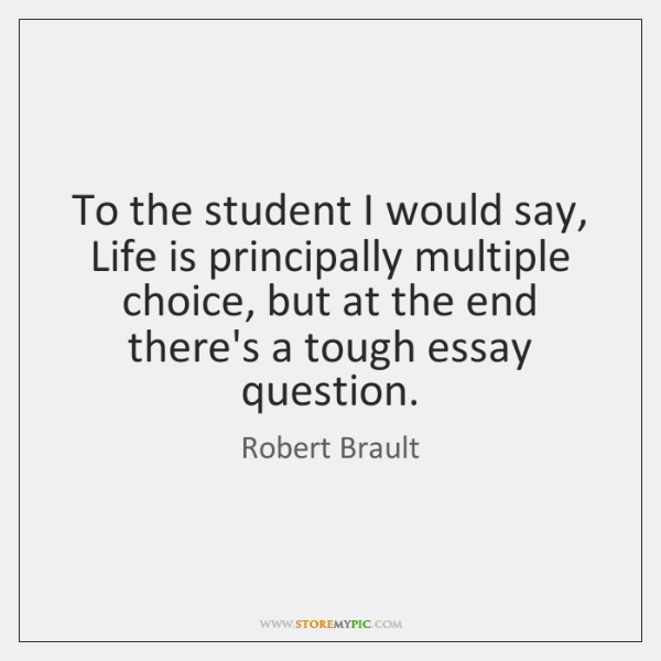 To the student I would say, Life is principally multiple choice, but ...