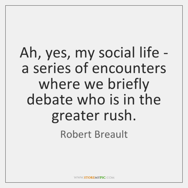 Ah, yes, my social life - a series of encounters where we ...