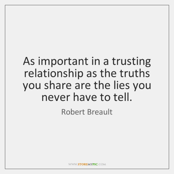 As important in a trusting relationship as the truths you share are ...