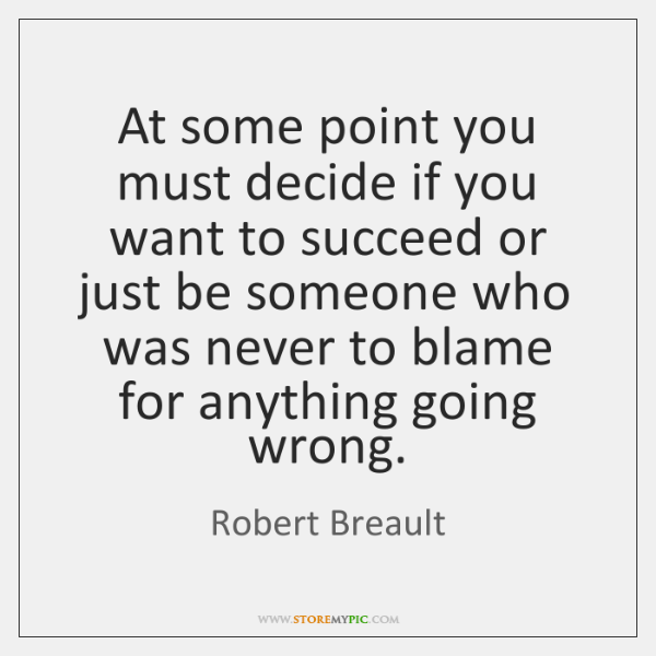 At some point you must decide if you want to succeed or ...
