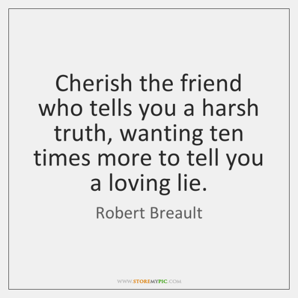 Cherish the friend who tells you a harsh truth, wanting ten times ...