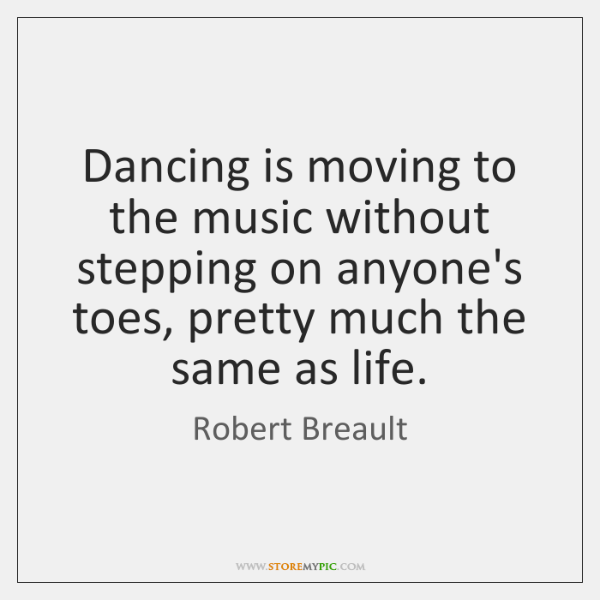 Dancing is moving to the music without stepping on anyone's toes, pretty ...
