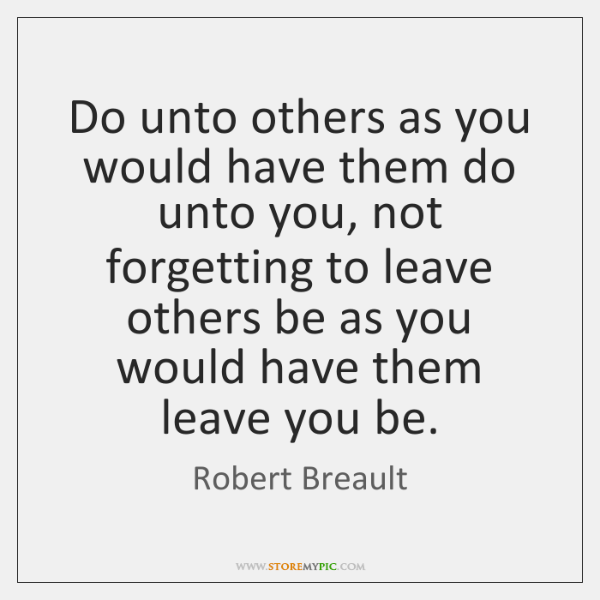 Do unto others as you would have them do unto you, not ...