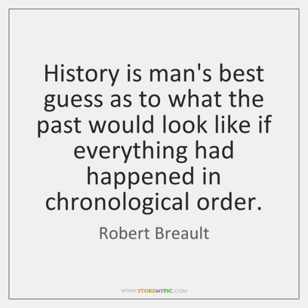 History is man's best guess as to what the past would look ...