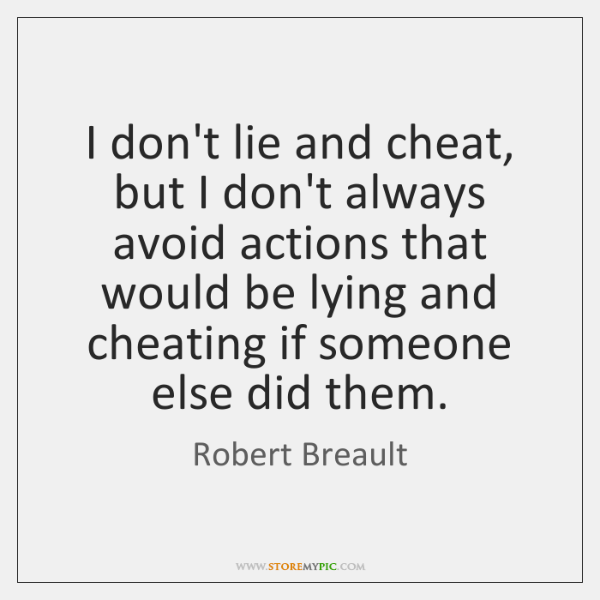 I don't lie and cheat, but I don't always avoid actions that ...