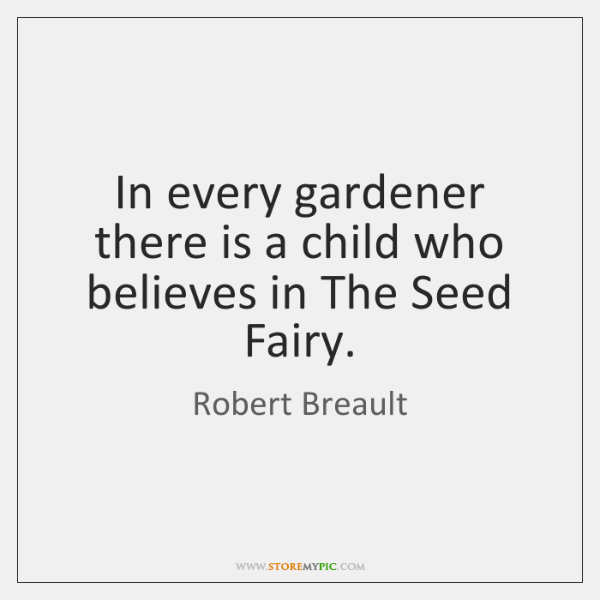 In every gardener there is a child who believes in The Seed ...