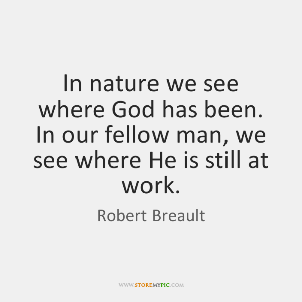 In nature we see where God has been. In our fellow man, ...
