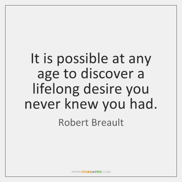 It is possible at any age to discover a lifelong desire you ...