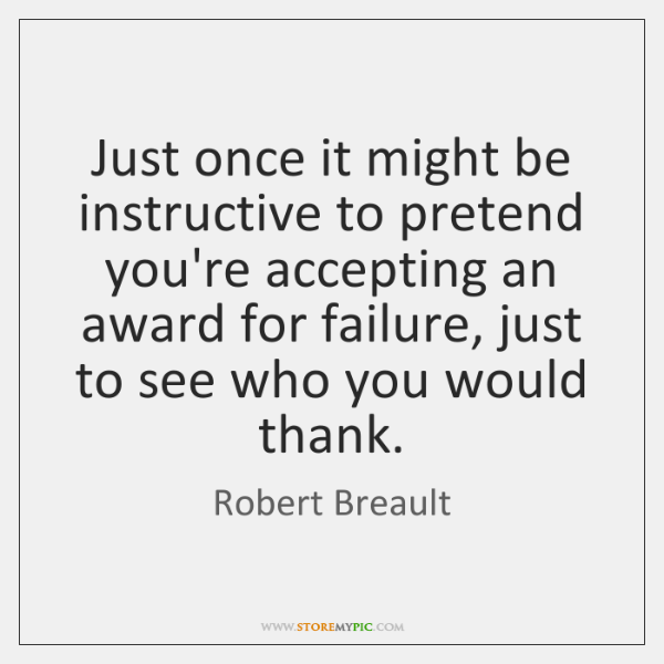 Just once it might be instructive to pretend you're accepting an award ...