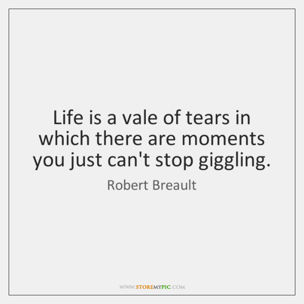 Life is a vale of tears in which there are moments you ...