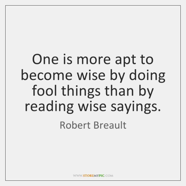 One is more apt to become wise by doing fool things than ...