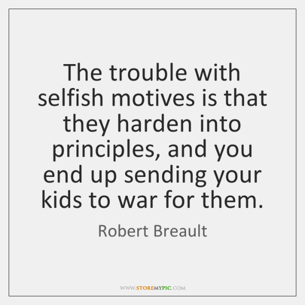 The trouble with selfish motives is that they harden into principles, and ...