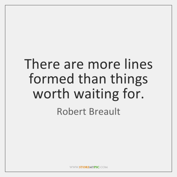 There are more lines formed than things worth waiting for.