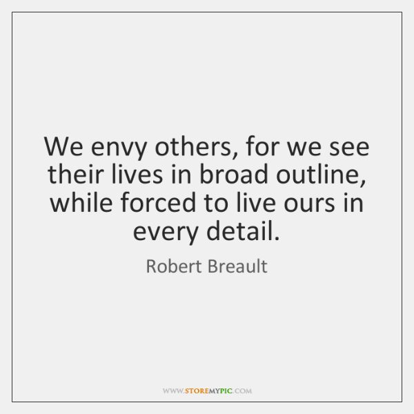 We envy others, for we see their lives in broad outline, while ...