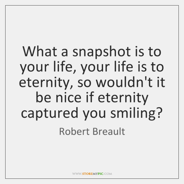 What a snapshot is to your life, your life is to eternity, ...