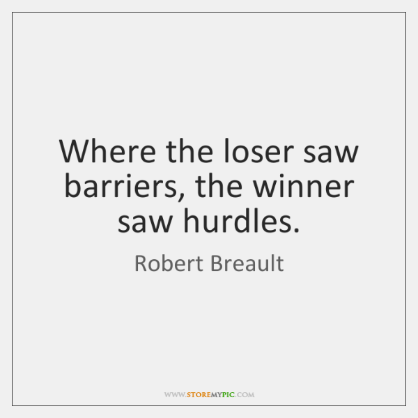 Where the loser saw barriers, the winner saw hurdles.