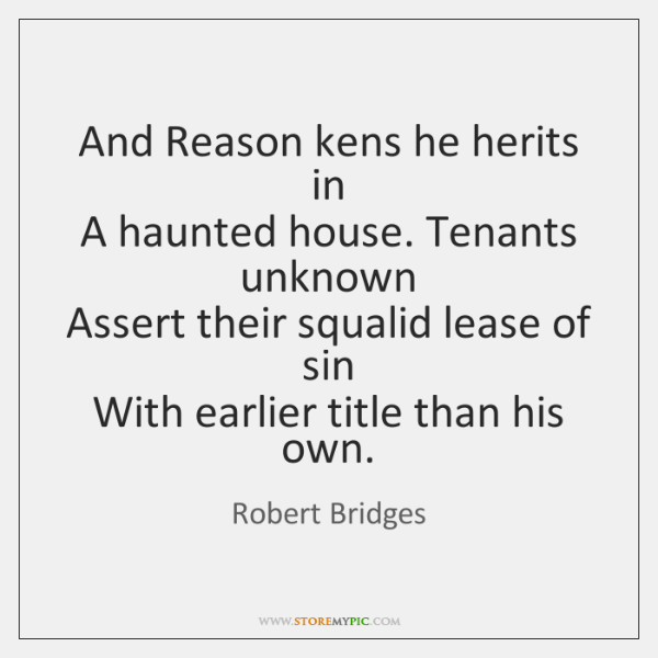 And Reason kens he herits in   A haunted house. Tenants unknown   Assert ...