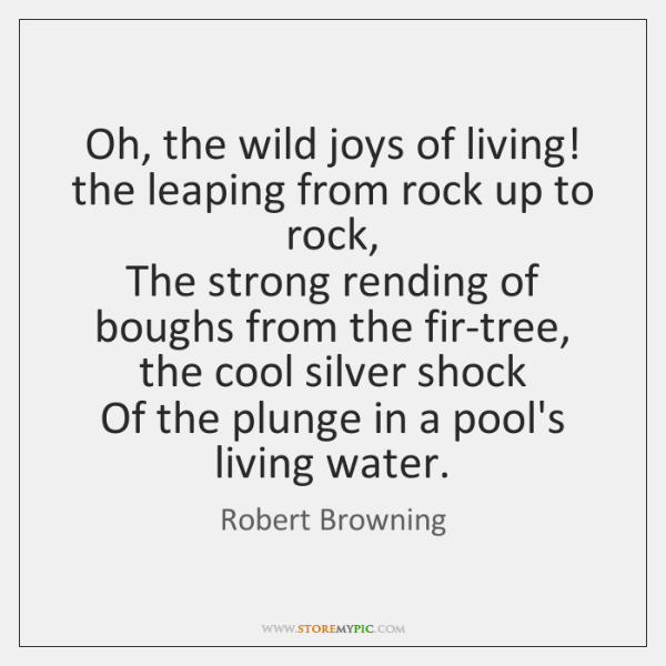 Oh, the wild joys of living! the leaping from rock up to ...