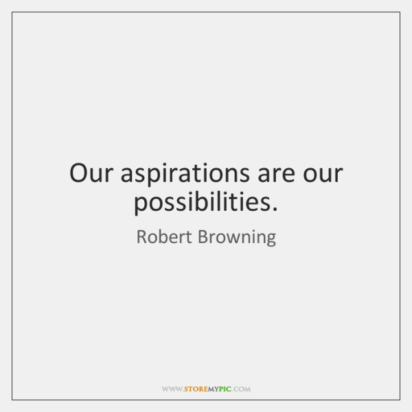 Our aspirations are our possibilities.