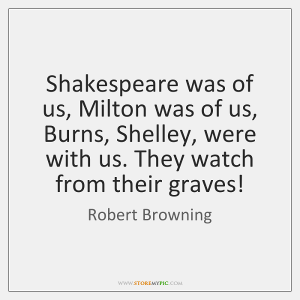Shakespeare was of us, Milton was of us, Burns, Shelley, were with ...