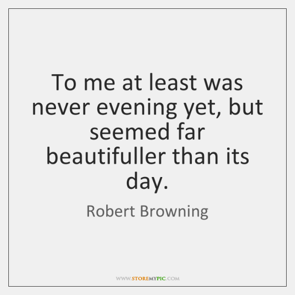 To me at least was never evening yet, but seemed far beautifuller ...