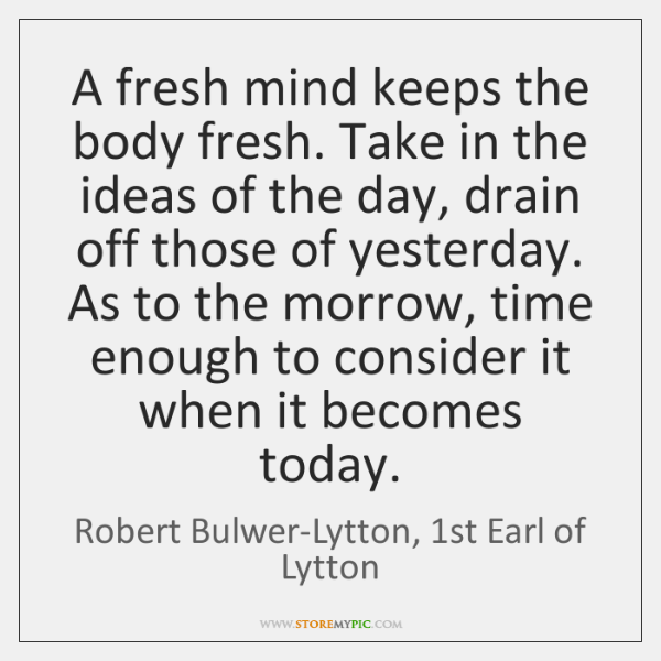 A fresh mind keeps the body fresh. Take in the ideas of ...
