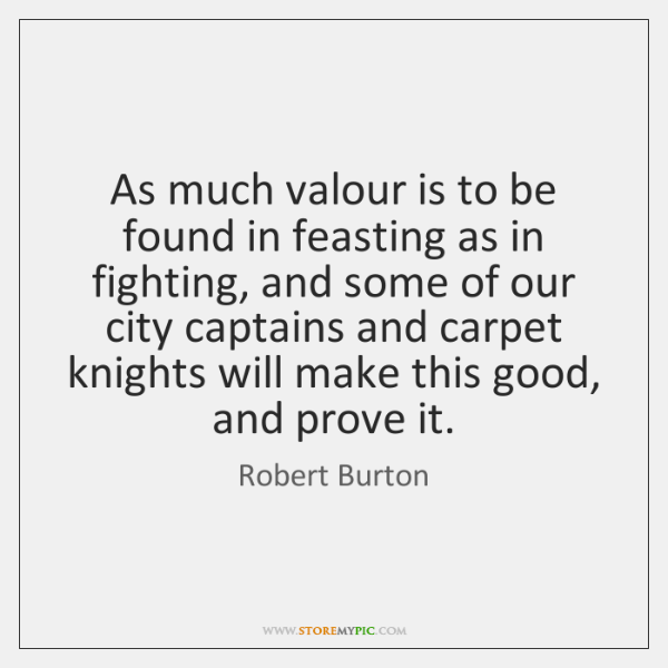 As much valour is to be found in feasting as in fighting, ...