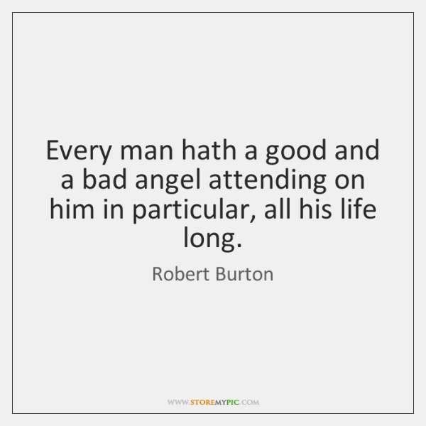 Every man hath a good and a bad angel attending on him ...