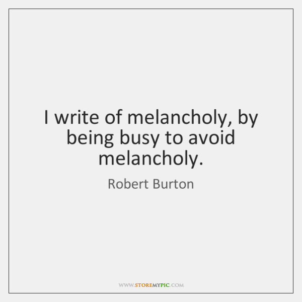 I write of melancholy, by being busy to avoid melancholy.
