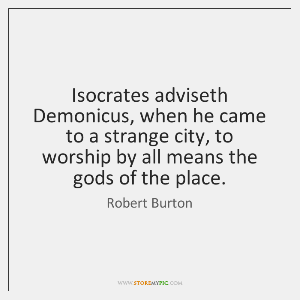 Isocrates adviseth Demonicus, when he came to a strange city, to worship ...