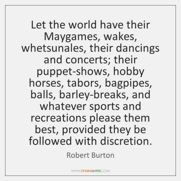 Let the world have their Maygames, wakes, whetsunales, their dancings and concerts; ...